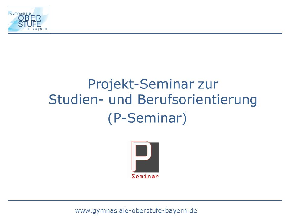 www.gymnasiale-oberstufe-bayern.de Projekt-Seminar zur Studien- und Berufsorientierung (P-Seminar)
