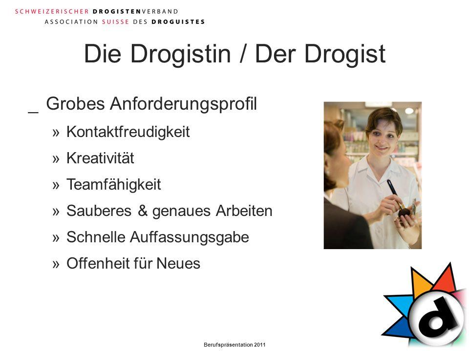 Berufspräsentation 2011 Die Drogistin / Der Drogist _Grobes Anforderungsprofil »Kontaktfreudigkeit »Kreativität »Teamfähigkeit »Sauberes & genaues Arb
