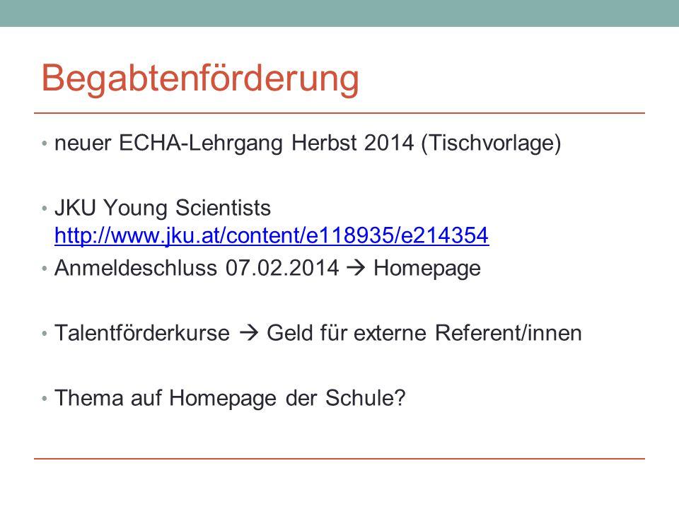 Begabtenförderung neuer ECHA-Lehrgang Herbst 2014 (Tischvorlage) JKU Young Scientists http://www.jku.at/content/e118935/e214354 http://www.jku.at/content/e118935/e214354 Anmeldeschluss 07.02.2014  Homepage Talentförderkurse  Geld für externe Referent/innen Thema auf Homepage der Schule