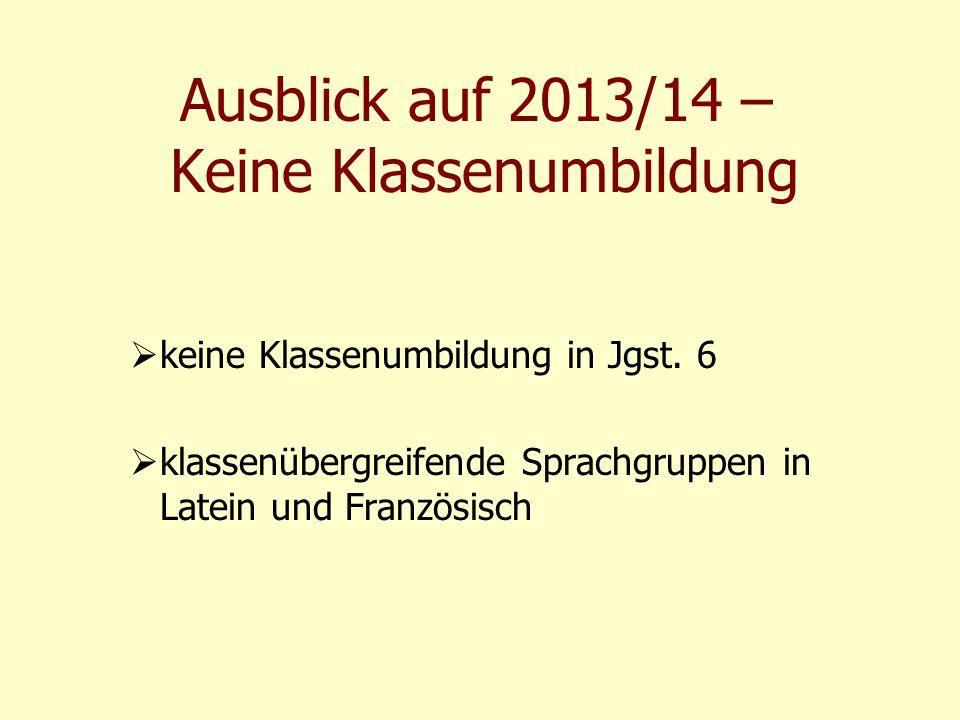 Ausblick auf 2013/14 – Keine Klassenumbildung  keine Klassenumbildung in Jgst. 6  klassenübergreifende Sprachgruppen in Latein und Französisch