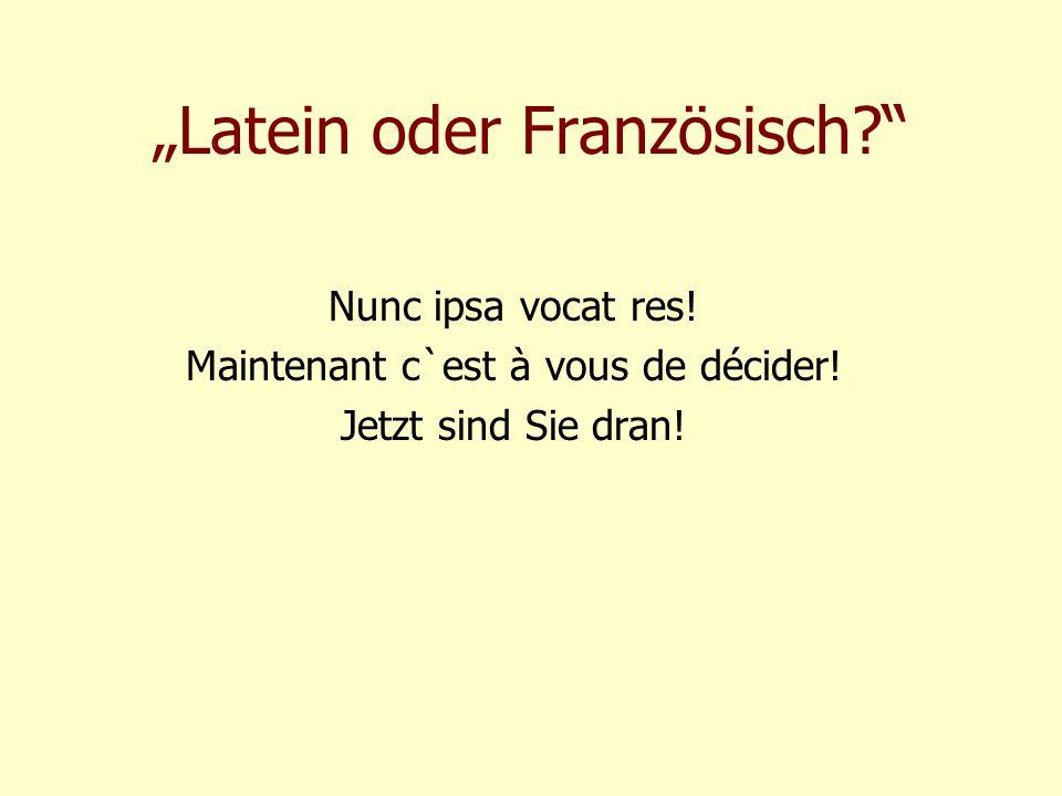 """""""Latein oder Französisch?"""" Nunc ipsa vocat res! Maintenant c`est à vous de décider! Jetzt sind Sie dran!"""