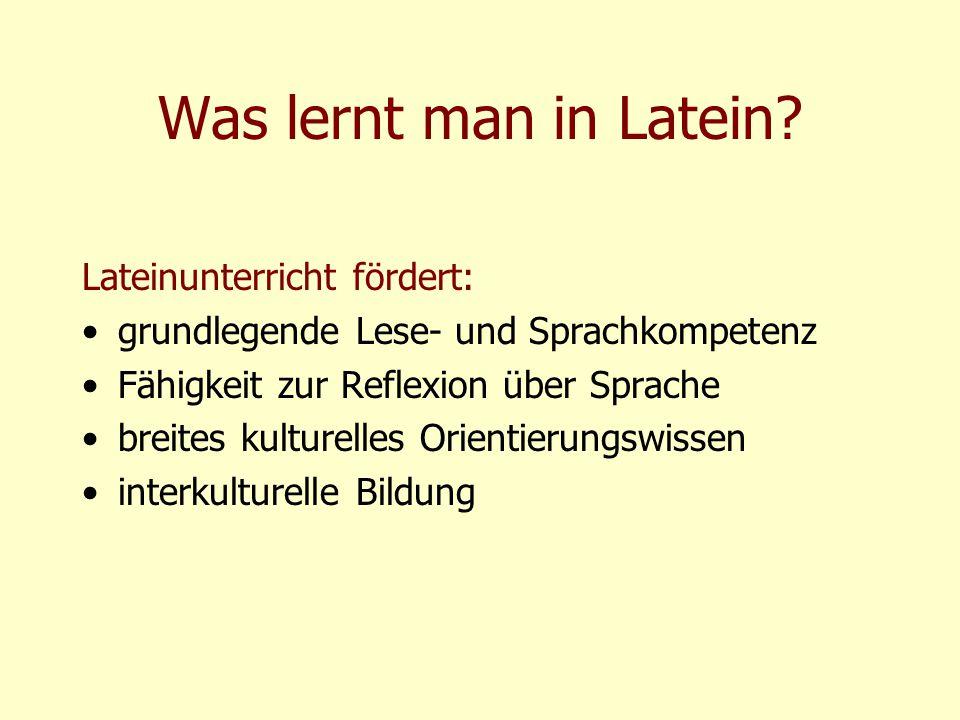 Was lernt man in Latein? Lateinunterricht fördert: grundlegende Lese- und Sprachkompetenz Fähigkeit zur Reflexion über Sprache breites kulturelles Ori