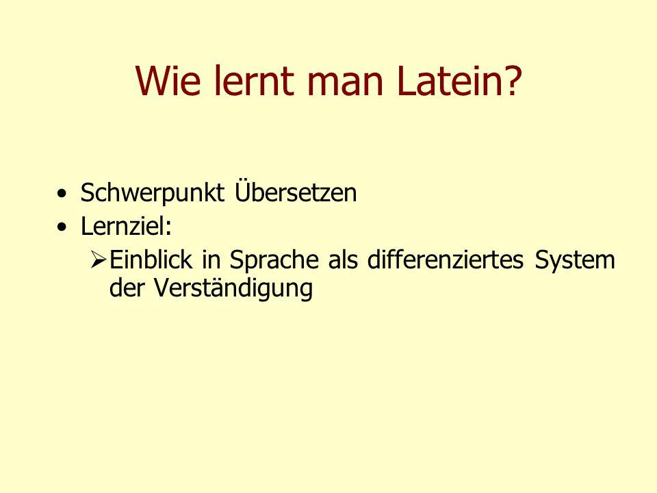 Wie lernt man Latein? Schwerpunkt Übersetzen Lernziel:  Einblick in Sprache als differenziertes System der Verständigung