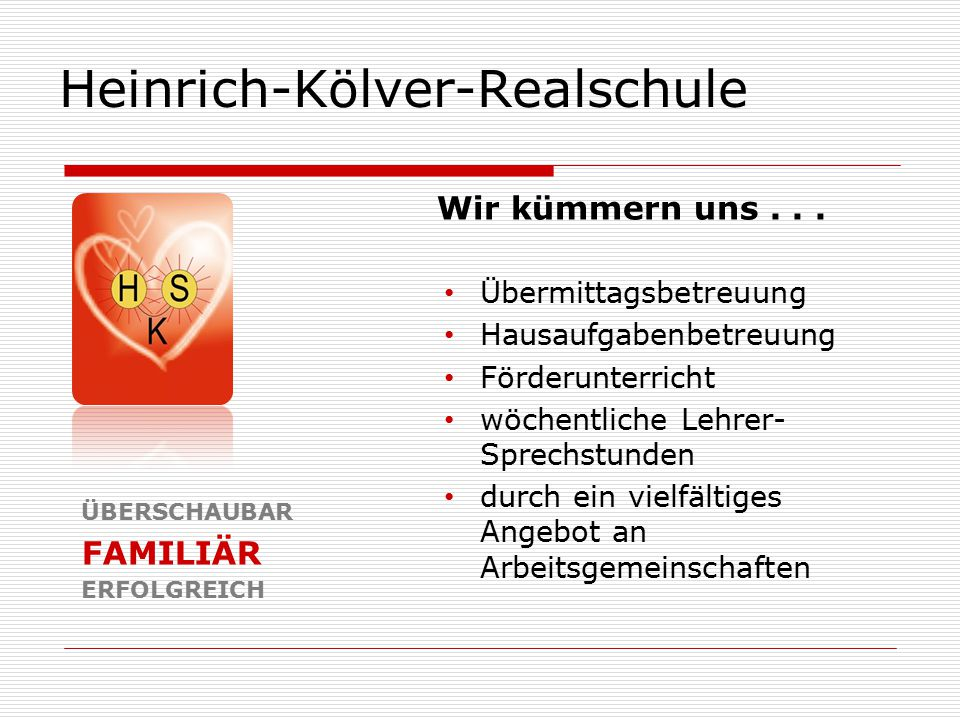 Heinrich-Kölver-Realschule ÜBERSCHAUBAR FAMILIÄR ERFOLGREICH Übermittagsbetreuung Hausaufgabenbetreuung Förderunterricht wöchentliche Lehrer- Sprechst