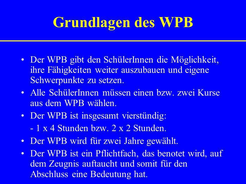 Grundlagen des WPB Der WPB gibt den SchülerInnen die Möglichkeit, ihre Fähigkeiten weiter auszubauen und eigene Schwerpunkte zu setzen. Alle SchülerIn