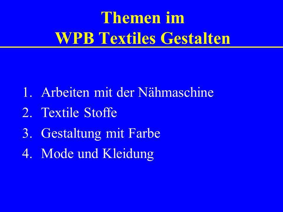 Themen im WPB Textiles Gestalten 1.Arbeiten mit der Nähmaschine 2.Textile Stoffe 3.Gestaltung mit Farbe 4. Mode und Kleidung