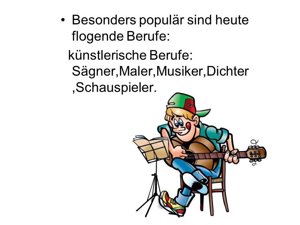Besonders populär sind heute flogende Berufe: künstlerische Berufe: Sägner,Maler,Musiker,Dichter,Schauspieler.