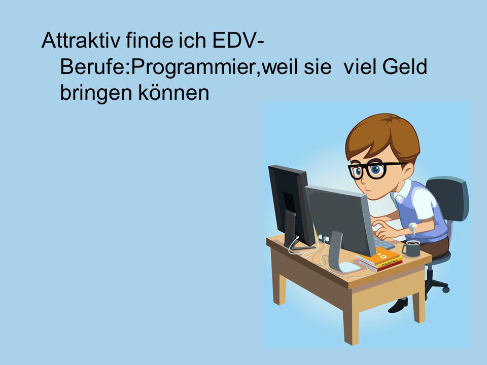 Attraktiv finde ich EDV- Berufe:Programmier,weil sie viel Geld bringen können