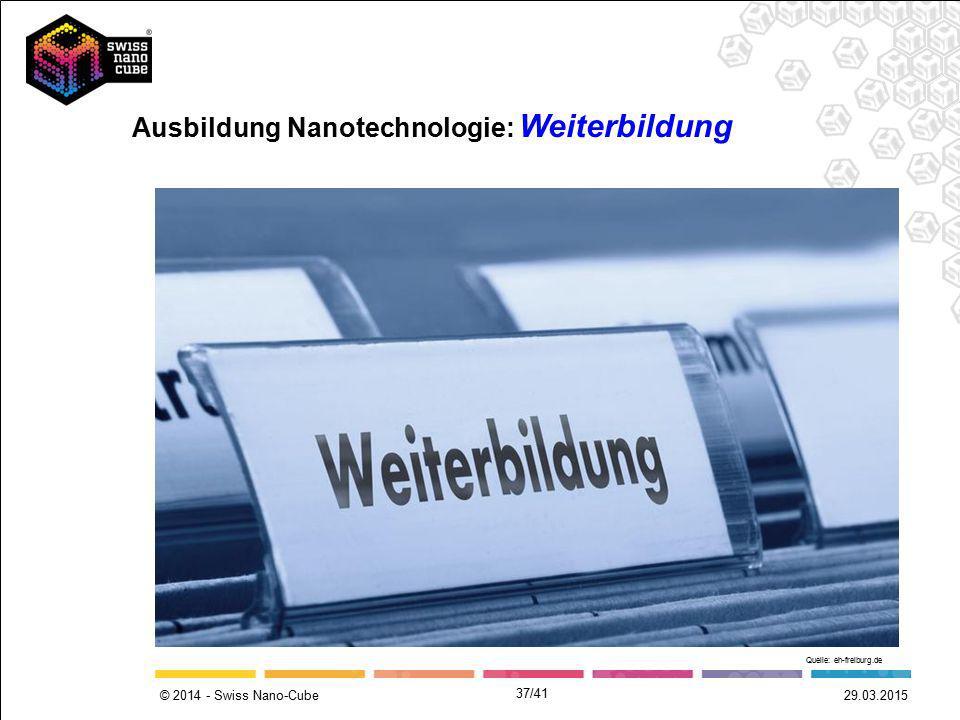 © 2014 - Swiss Nano-Cube Ausbildung Nanotechnologie: Weiterbildung Quelle: eh-freiburg.de 29.03.2015 37/41