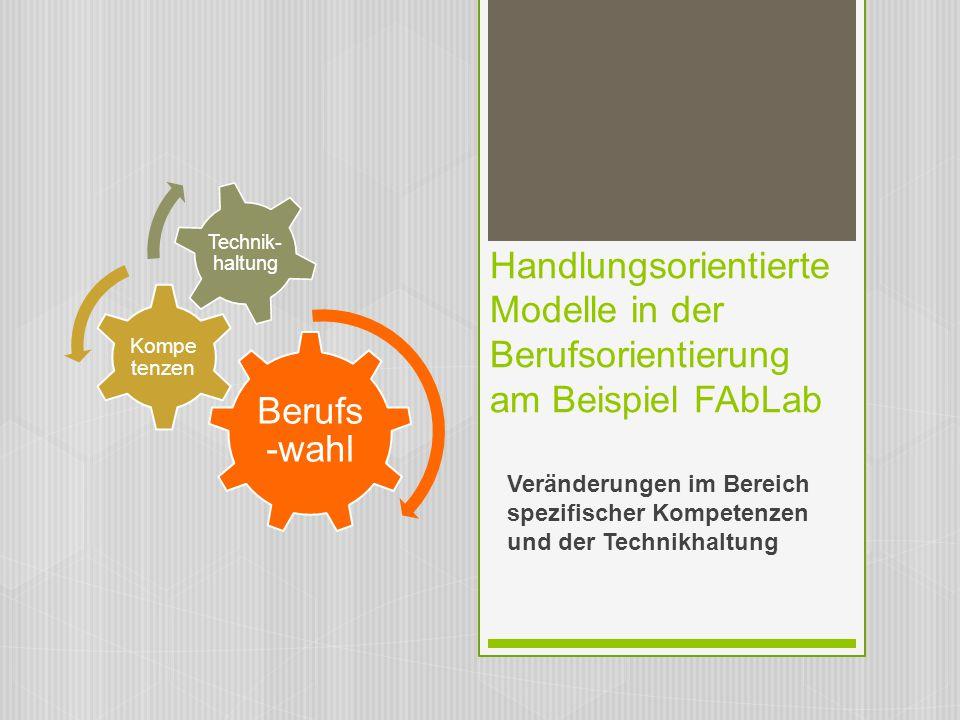 Handlungsorientierte Modelle in der Berufsorientierung am Beispiel FAbLab Veränderungen im Bereich spezifischer Kompetenzen und der Technikhaltung Ber