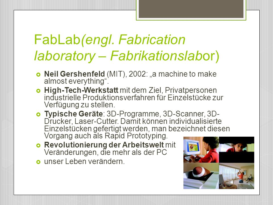 "FabLab(engl. Fabrication laboratory – Fabrikationslabor)  Neil Gershenfeld (MIT), 2002: ""a machine to make almost everything"".  High-Tech-Werkstatt"