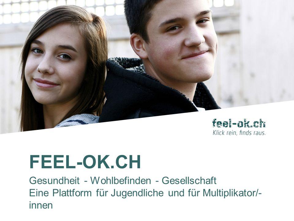 FEEL-OK.CH Gesundheit - Wohlbefinden - Gesellschaft Eine Plattform für Jugendliche und für Multiplikator/- innen