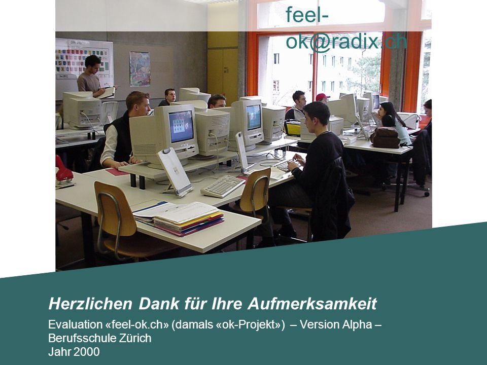 Herzlichen Dank für Ihre Aufmerksamkeit Evaluation «feel-ok.ch» (damals «ok-Projekt») – Version Alpha – Berufsschule Zürich Jahr 2000 feel- ok@radix.c