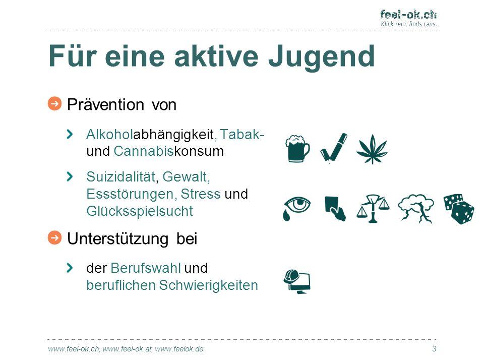 Für eine aktive Jugend www.feel-ok.ch, www.feel-ok.at, www.feelok.de Prävention von Alkoholabhängigkeit, Tabak- und Cannabiskonsum Suizidalität, Gewal