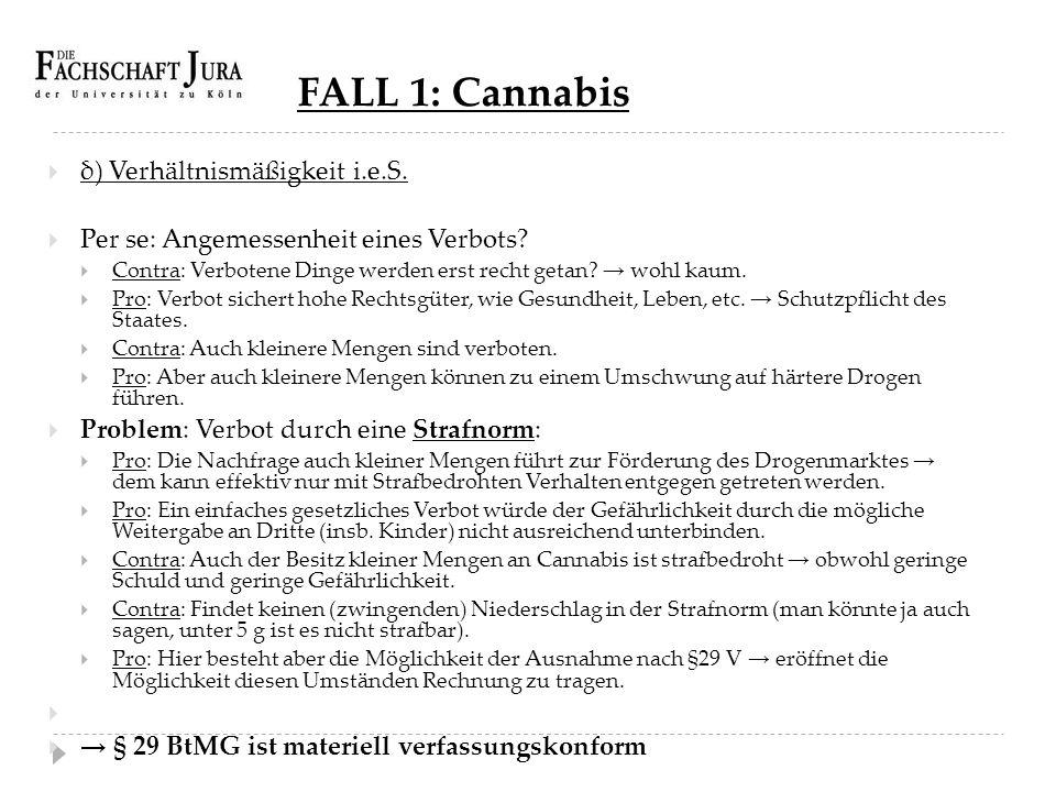 FALL 1: Cannabis  δ) Verhältnismäßigkeit i.e.S.  Per se: Angemessenheit eines Verbots?  Contra: Verbotene Dinge werden erst recht getan? → wohl kau