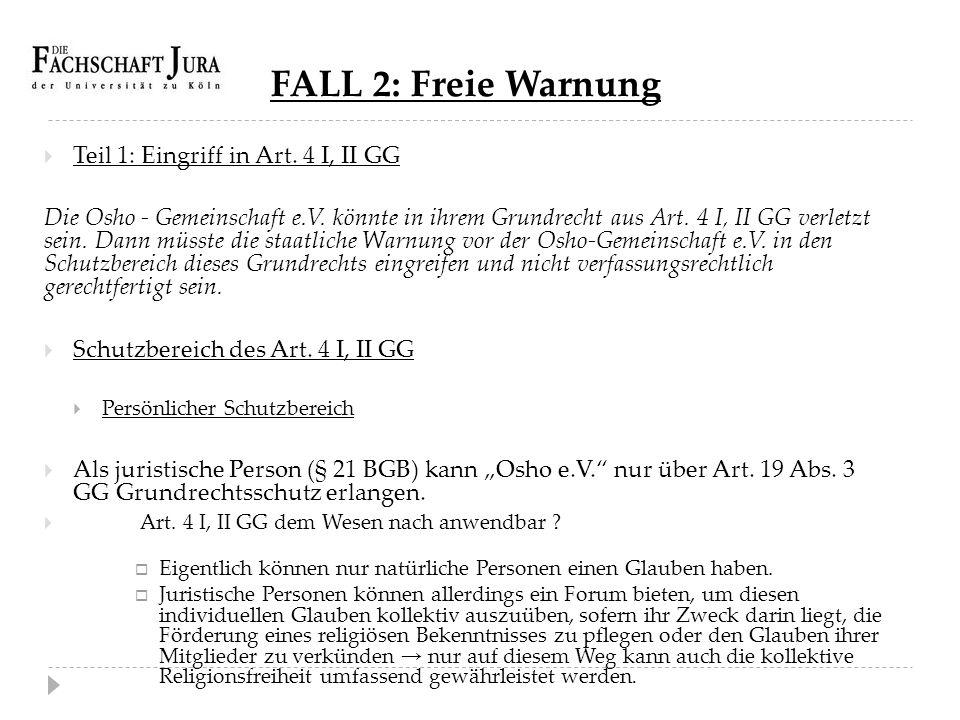 FALL 2: Freie Warnung  Teil 1: Eingriff in Art. 4 I, II GG Die Osho - Gemeinschaft e.V. könnte in ihrem Grundrecht aus Art. 4 I, II GG verletzt sein.