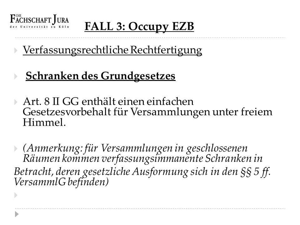 FALL 3: Occupy EZB  Verfassungsrechtliche Rechtfertigung  Schranken des Grundgesetzes  Art. 8 II GG enthält einen einfachen Gesetzesvorbehalt für V