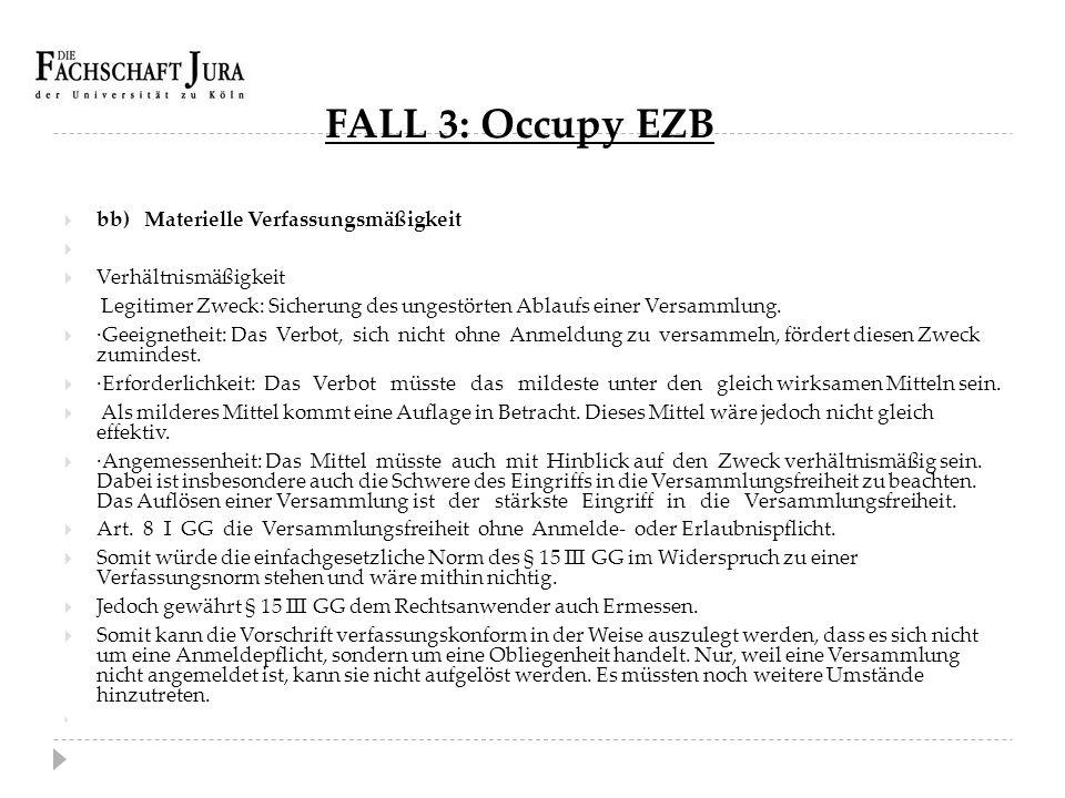 FALL 3: Occupy EZB  bb) Materielle Verfassungsmäßigkeit   Verhältnismäßigkeit Legitimer Zweck: Sicherung des ungestörten Ablaufs einer Versammlung.