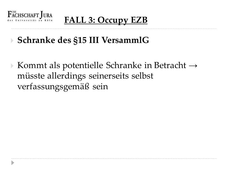 FALL 3: Occupy EZB  Schranke des §15 III VersammlG  Kommt als potentielle Schranke in Betracht → müsste allerdings seinerseits selbst verfassungsgem