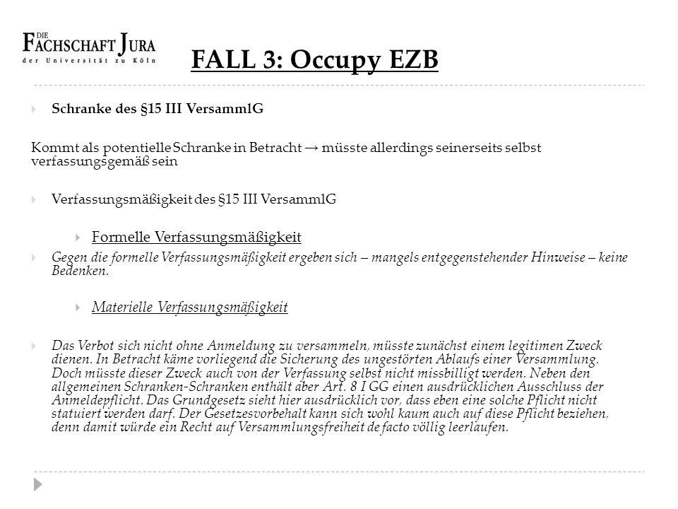 FALL 3: Occupy EZB  Schranke des §15 III VersammlG Kommt als potentielle Schranke in Betracht → müsste allerdings seinerseits selbst verfassungsgemäß
