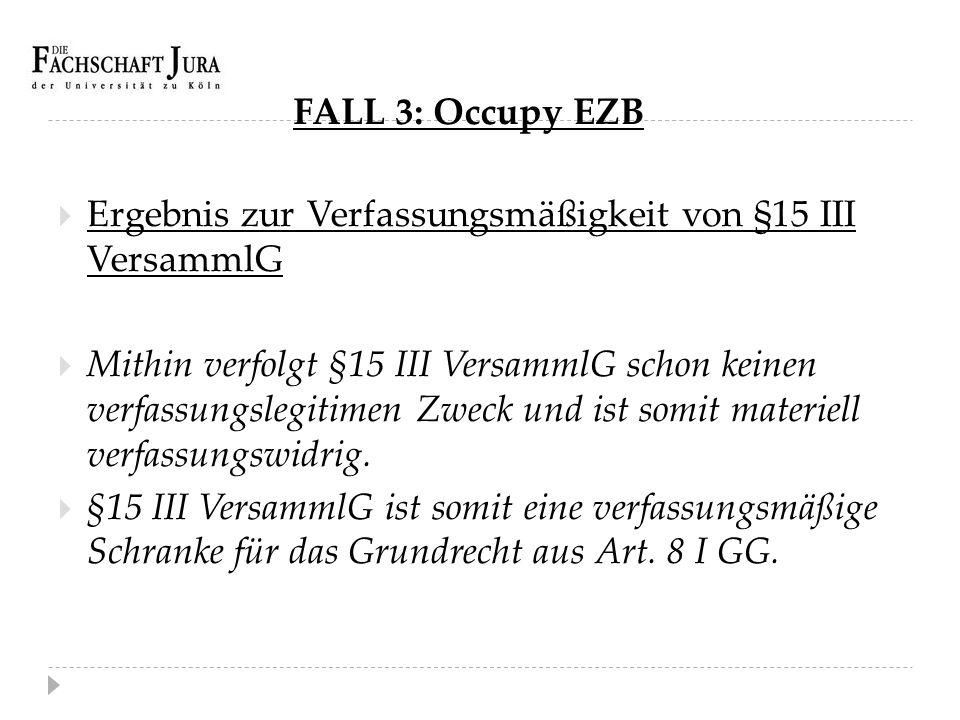 FALL 3: Occupy EZB  Ergebnis zur Verfassungsmäßigkeit von §15 III VersammlG  Mithin verfolgt §15 III VersammlG schon keinen verfassungslegitimen Zwe