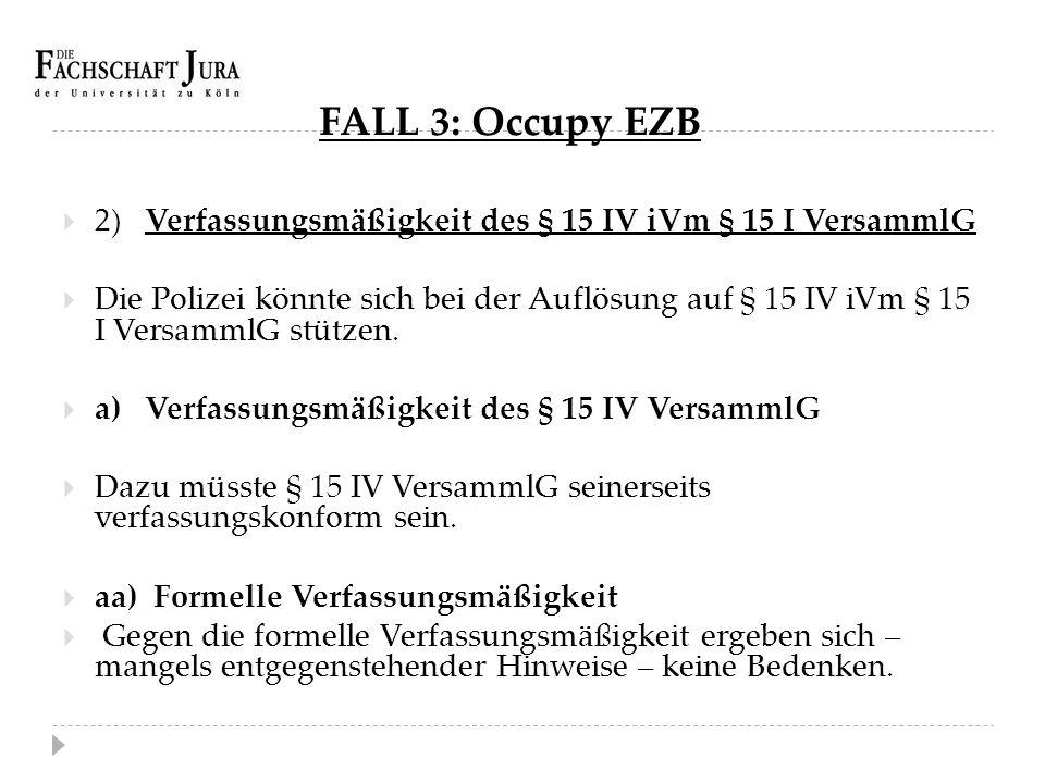 FALL 3: Occupy EZB  2) Verfassungsmäßigkeit des § 15 IV iVm § 15 I VersammlG  Die Polizei könnte sich bei der Auflösung auf § 15 IV iVm § 15 I Versa