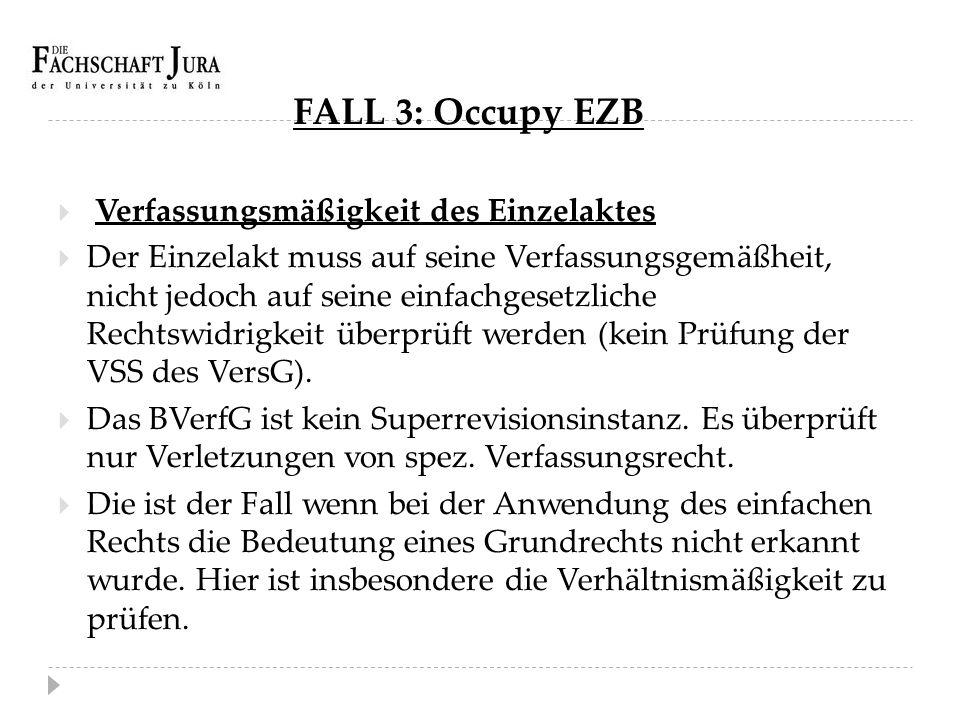 FALL 3: Occupy EZB  Verfassungsmäßigkeit des Einzelaktes  Der Einzelakt muss auf seine Verfassungsgemäßheit, nicht jedoch auf seine einfachgesetzlic
