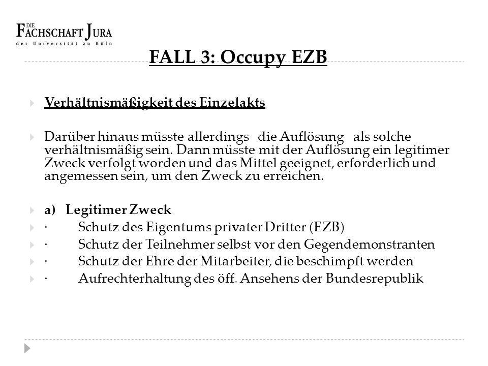 FALL 3: Occupy EZB  Verhältnismäßigkeit des Einzelakts  Darüber hinaus müsste allerdings die Auflösung als solche verhältnismäßig sein. Dann müsste