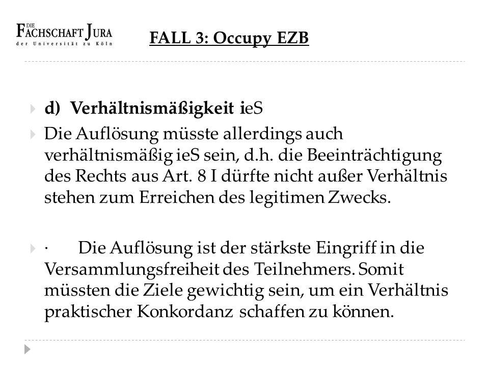 FALL 3: Occupy EZB  d) Verhältnismäßigkeit ieS  Die Auflösung müsste allerdings auch verhältnismäßig ieS sein, d.h. die Beeinträchtigung des Rechts