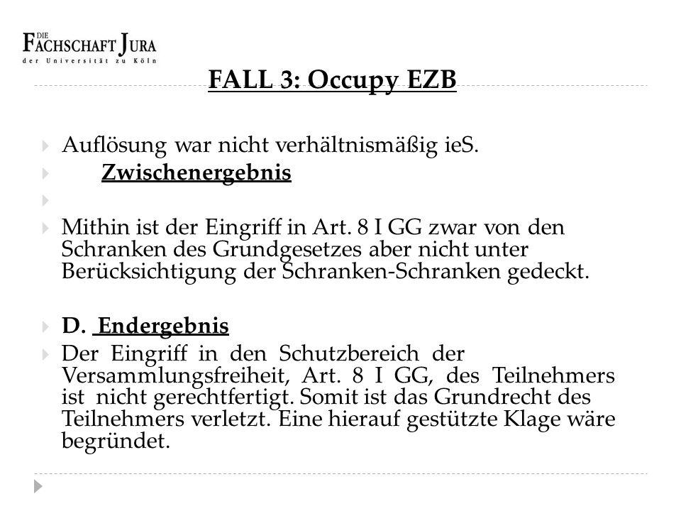 FALL 3: Occupy EZB  Auflösung war nicht verhältnismäßig ieS.  Zwischenergebnis   Mithin ist der Eingriff in Art. 8 I GG zwar von den Schranken des