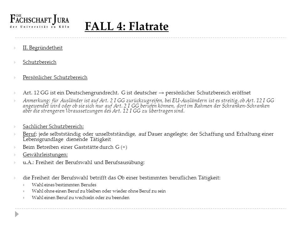 FALL 4: Flatrate  II. Begründetheit  Schutzbereich  Persönlicher Schutzbereich  Art. 12 GG ist ein Deutschengrundrecht. G ist deutscher → persönli