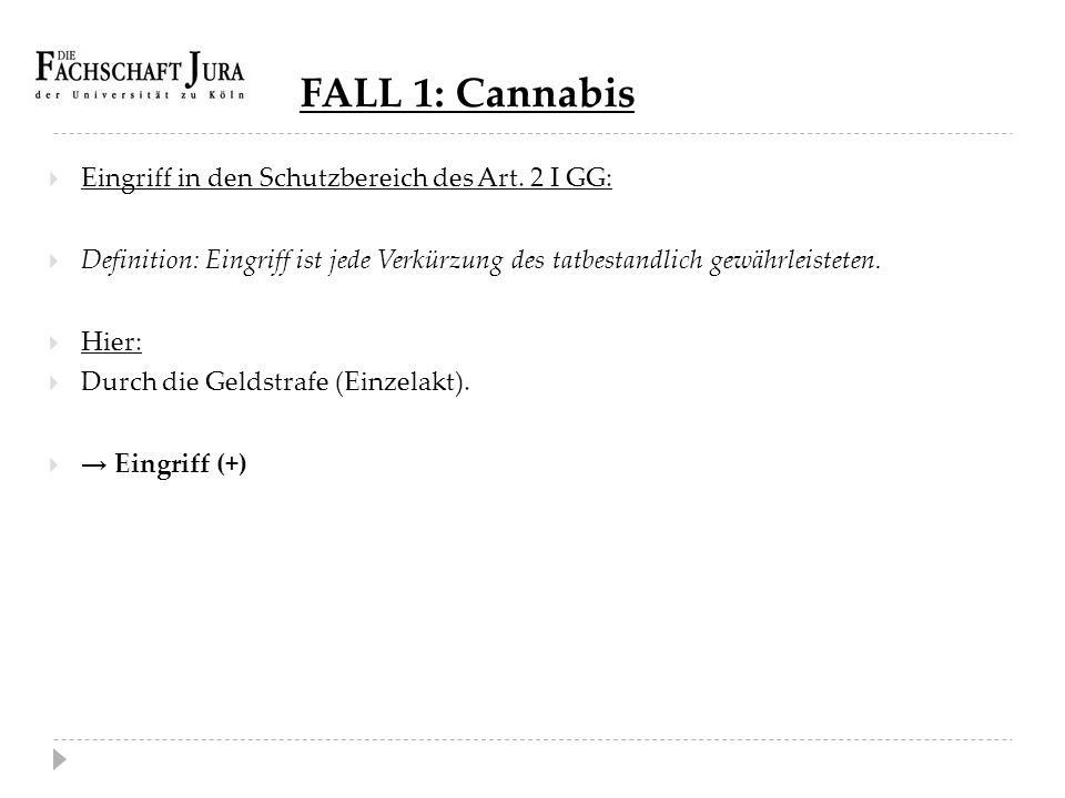FALL 1: Cannabis  Eingriff in den Schutzbereich des Art. 2 I GG:  Definition: Eingriff ist jede Verkürzung des tatbestandlich gewährleisteten.  Hie