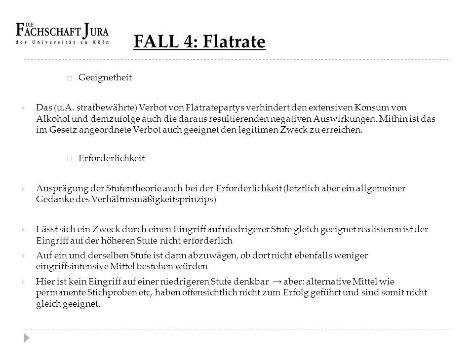 FALL 4: Flatrate  Geeignetheit  Das (u.A. strafbewährte) Verbot von Flatratepartys verhindert den extensiven Konsum von Alkohol und demzufolge auch