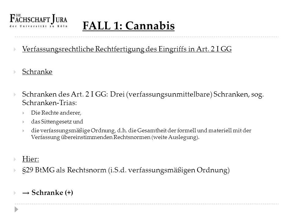 FALL 1: Cannabis  Verfassungsrechtliche Rechtfertigung des Eingriffs in Art. 2 I GG  Schranke  Schranken des Art. 2 I GG: Drei (verfassungsunmittel