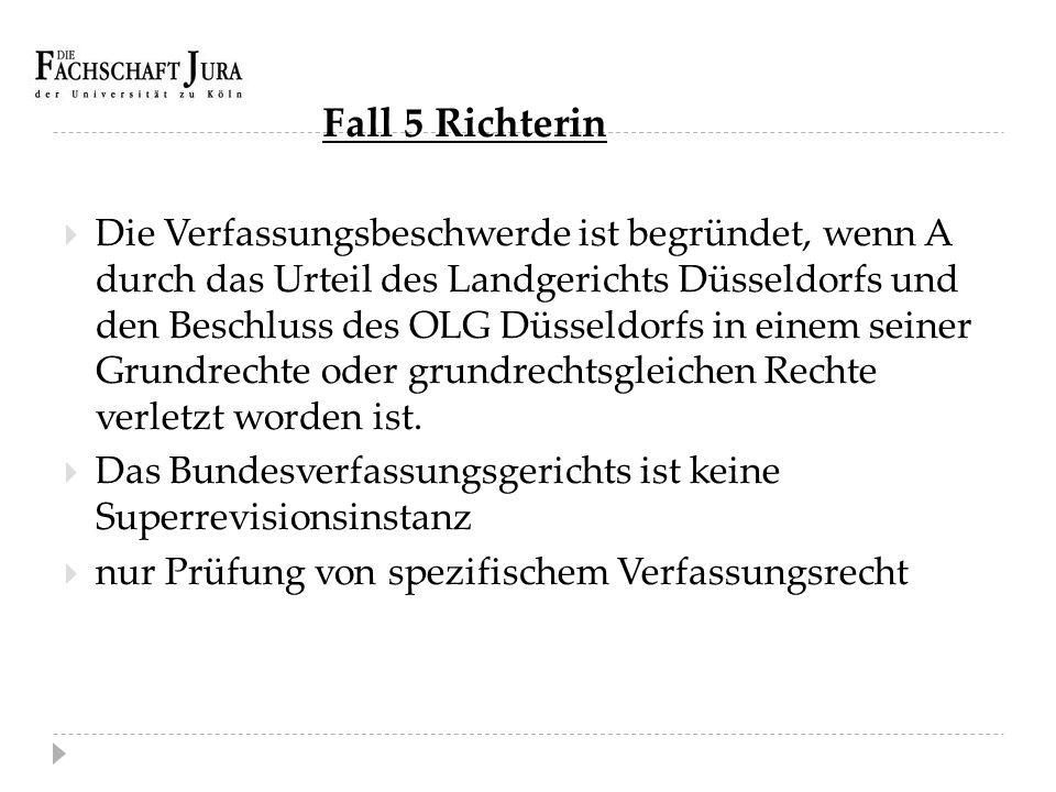 Fall 5 Richterin  Die Verfassungsbeschwerde ist begründet, wenn A durch das Urteil des Landgerichts Düsseldorfs und den Beschluss des OLG Düsseldorfs