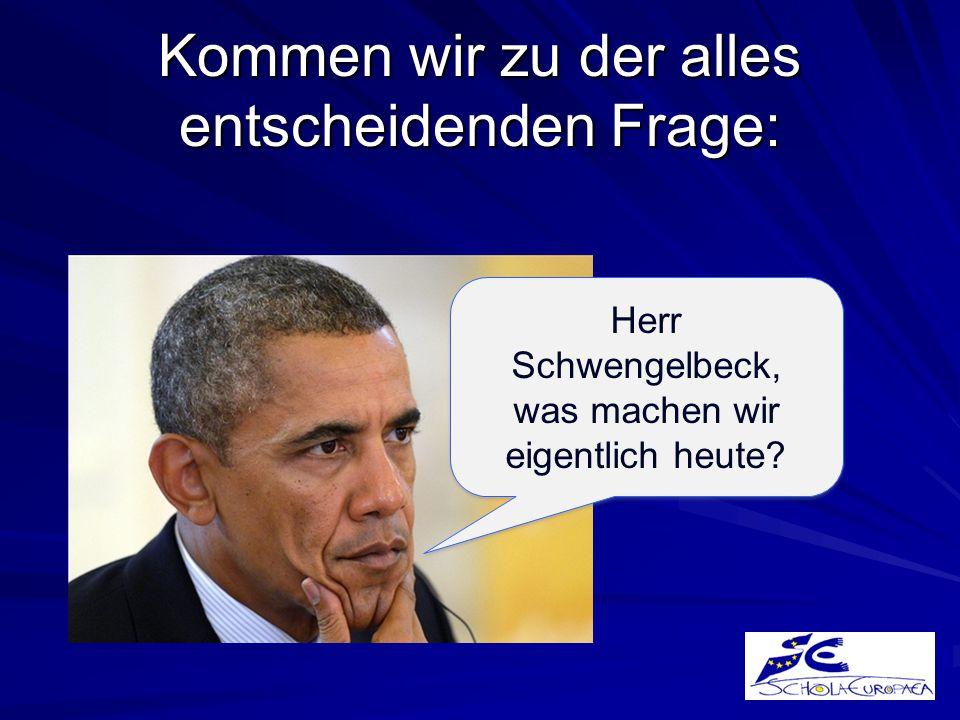 Kommen wir zu der alles entscheidenden Frage: Herr Schwengelbeck, was machen wir eigentlich heute.