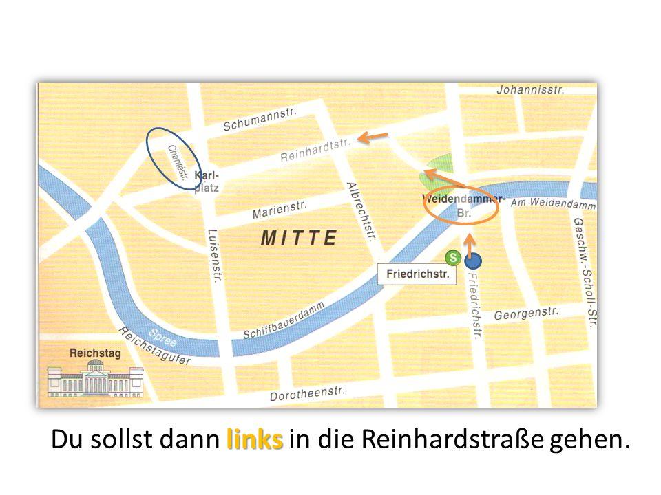 links Du sollst dann links in die Reinhardstraße gehen.