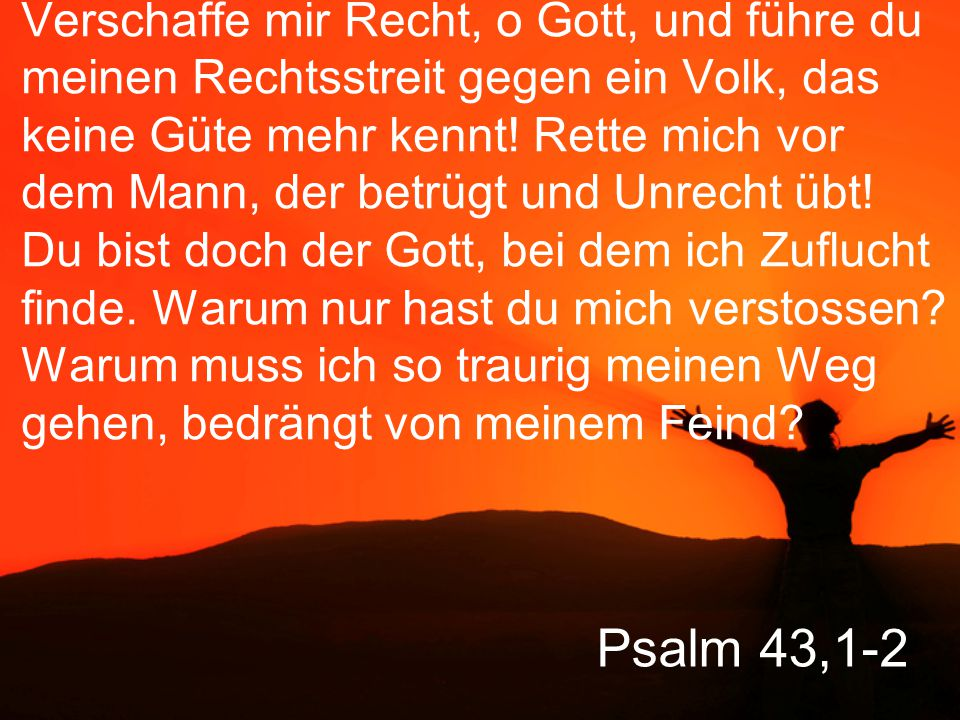 Psalm 43,1-2 Verschaffe mir Recht, o Gott, und führe du meinen Rechtsstreit gegen ein Volk, das keine Güte mehr kennt.