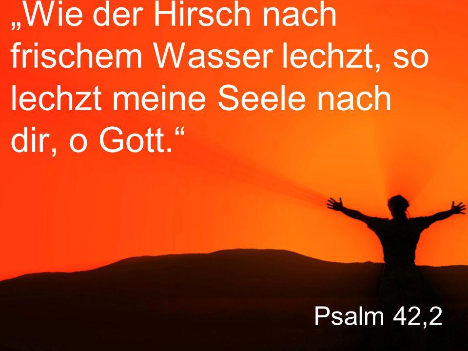 """Psalm 42,2 """"Wie der Hirsch nach frischem Wasser lechzt, so lechzt meine Seele nach dir, o Gott."""
