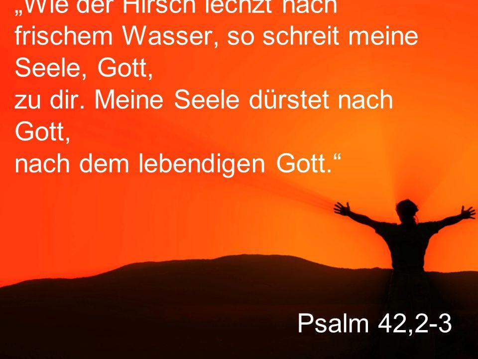 """Psalm 42,2-3 """"Wie der Hirsch lechzt nach frischem Wasser, so schreit meine Seele, Gott, zu dir."""