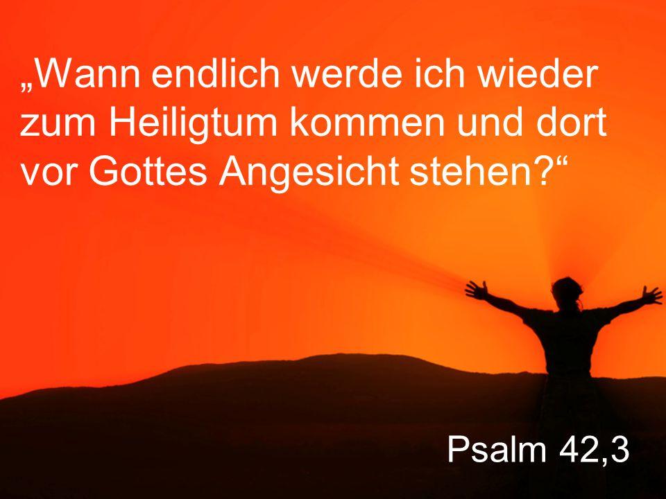 """Psalm 42,3 """"Wann endlich werde ich wieder zum Heiligtum kommen und dort vor Gottes Angesicht stehen?"""