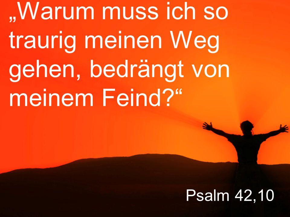 """Psalm 42,10 """"Warum muss ich so traurig meinen Weg gehen, bedrängt von meinem Feind?"""