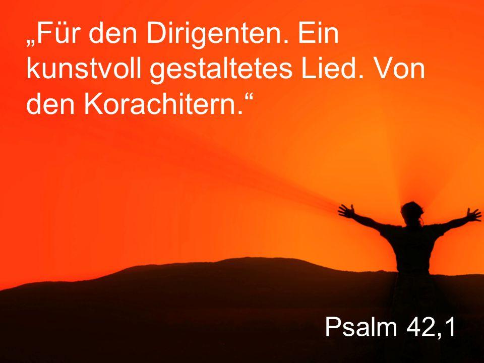 """Psalm 42,1 """"Für den Dirigenten. Ein kunstvoll gestaltetes Lied. Von den Korachitern."""