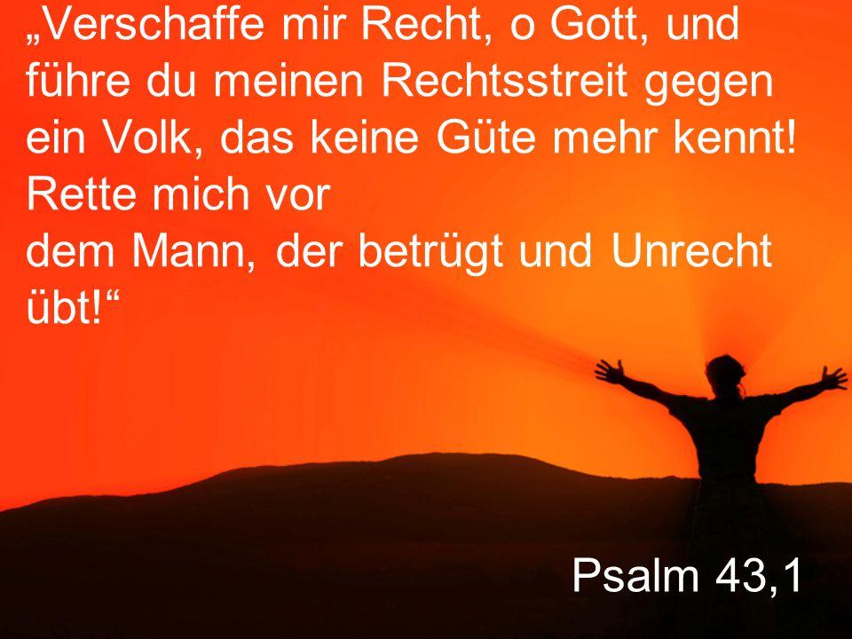 """Psalm 43,1 """"Verschaffe mir Recht, o Gott, und führe du meinen Rechtsstreit gegen ein Volk, das keine Güte mehr kennt."""