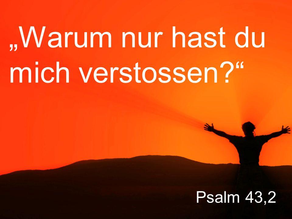"""Psalm 43,2 """"Warum nur hast du mich verstossen?"""