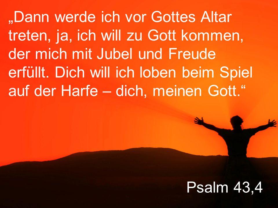 """Psalm 43,4 """"Dann werde ich vor Gottes Altar treten, ja, ich will zu Gott kommen, der mich mit Jubel und Freude erfüllt."""