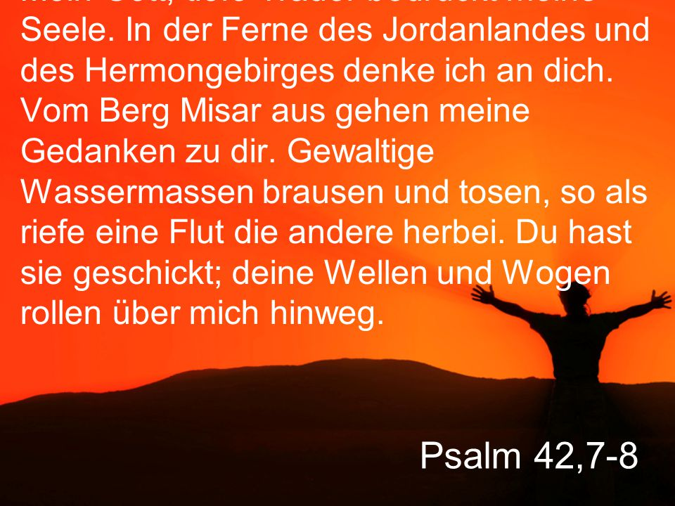 Psalm 42,9-10 Und dennoch: Am Tag wird der Herr mir seine Gnade schenken, und in der Nacht begleitet mich sein Lied, ein Gebet zu dem Gott meines Lebens.