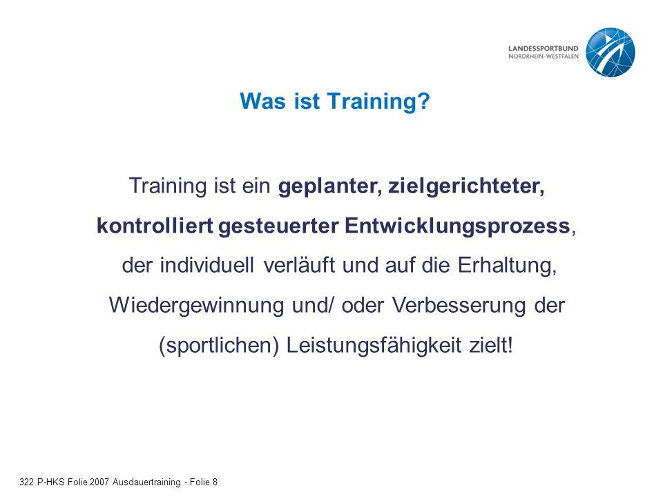 Was ist Training? 322 P-HKS Folie 2007 Ausdauertraining - Folie 8 Training ist ein geplanter, zielgerichteter, kontrolliert gesteuerter Entwicklungspr