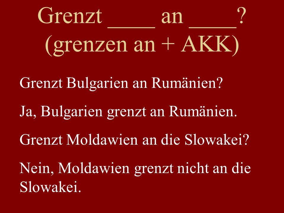 Grenzt ____ an ____. (grenzen an + AKK) Grenzt Bulgarien an Rumänien.