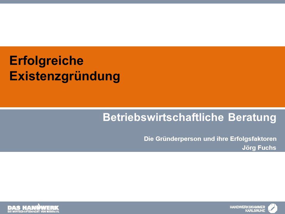Erfolgreiche Existenzgründung Betriebswirtschaftliche Beratung Die Gründerperson und ihre Erfolgsfaktoren Jörg Fuchs